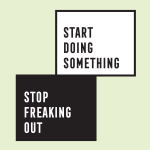 Stop Freaking Out. Start Doing Something.